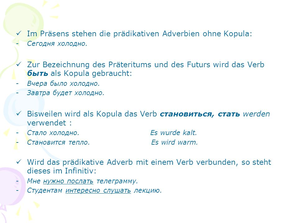 Im Präsens stehen die prädikativen Adverbien ohne Kopula: -Сегодня холодно.