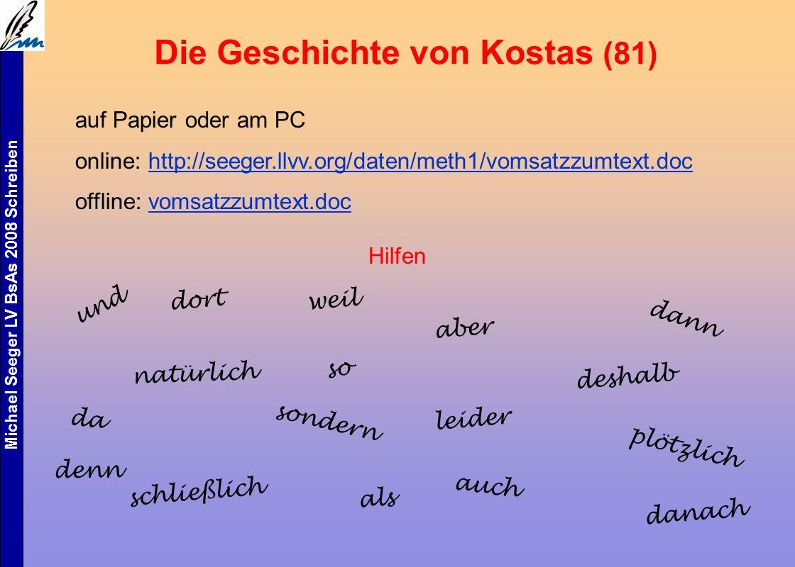 Michael Seeger LV BsAs 2008 Schreiben Die Geschichte von Kostas (81) auf Papier oder am PC online: http://seeger.llvv.org/daten/meth1/vomsatzzumtext.dochttp://seeger.llvv.org/daten/meth1/vomsatzzumtext.doc offline: vomsatzzumtext.docvomsatzzumtext.doc Hilfen und dort natürlich schließlich weil so sondern als aber leider denn dann deshalb plötzlich danach auch da