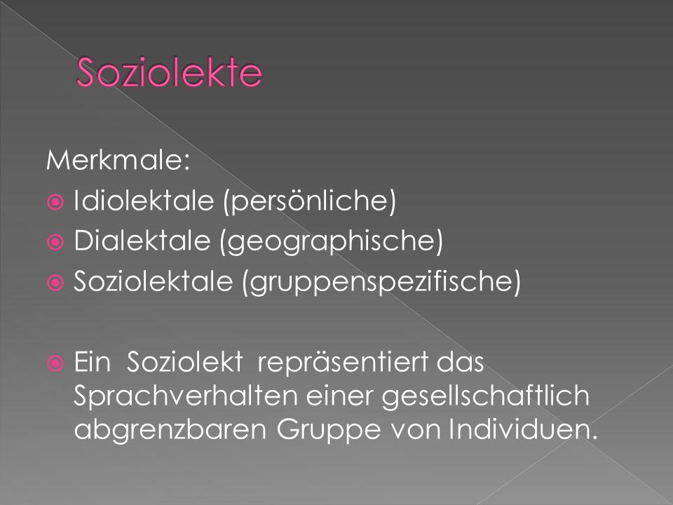Merkmale:  Idiolektale (persönliche)  Dialektale (geographische)  Soziolektale (gruppenspezifische)  Ein Soziolekt repräsentiert das Sprachverhalten einer gesellschaftlich abgrenzbaren Gruppe von Individuen.