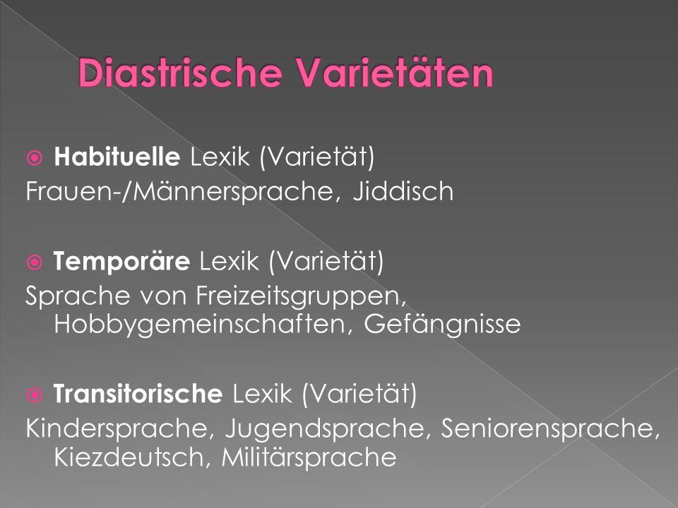  Habituelle Lexik (Varietät) Frauen-/Männersprache, Jiddisch  Temporäre Lexik (Varietät) Sprache von Freizeitsgruppen, Hobbygemeinschaften, Gefängnisse  Transitorische Lexik (Varietät) Kindersprache, Jugendsprache, Seniorensprache, Kiezdeutsch, Militärsprache
