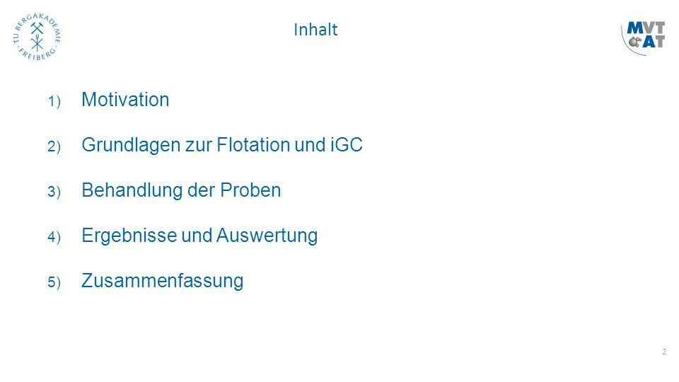 2 Inhalt 1) Motivation 2) Grundlagen zur Flotation und iGC 3) Behandlung der Proben 4) Ergebnisse und Auswertung 5) Zusammenfassung