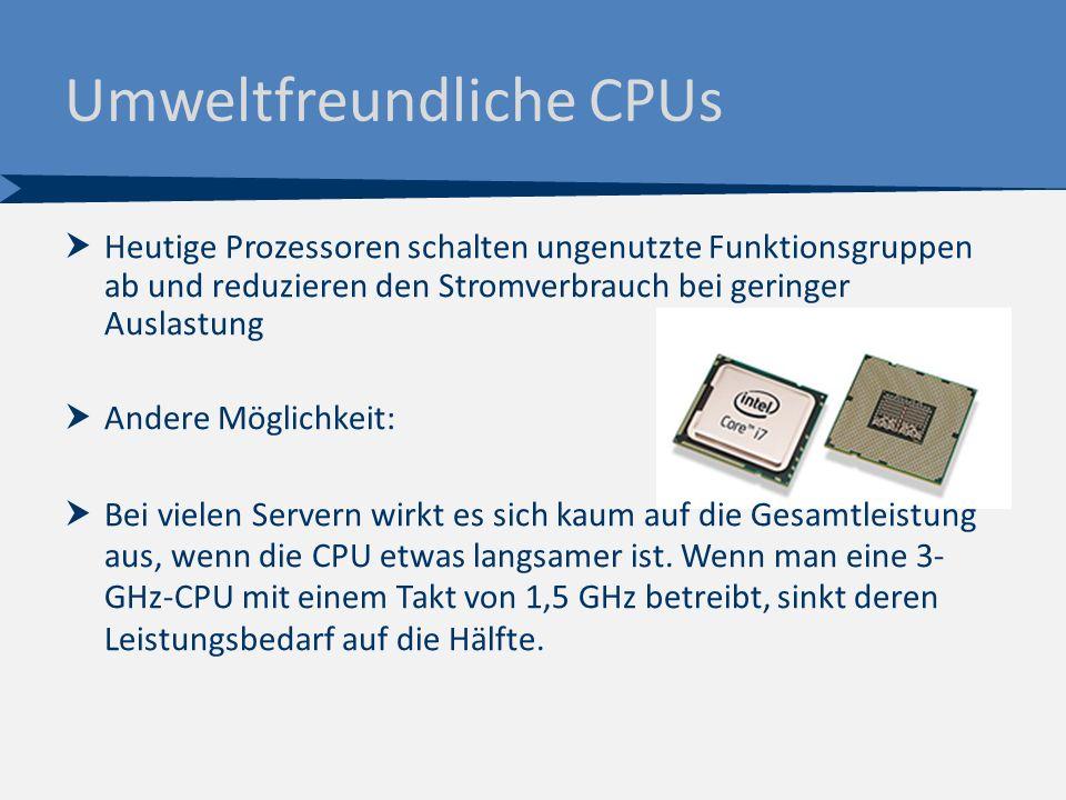  Heutige Prozessoren schalten ungenutzte Funktionsgruppen ab und reduzieren den Stromverbrauch bei geringer Auslastung  Andere Möglichkeit:  Bei vielen Servern wirkt es sich kaum auf die Gesamtleistung aus, wenn die CPU etwas langsamer ist.