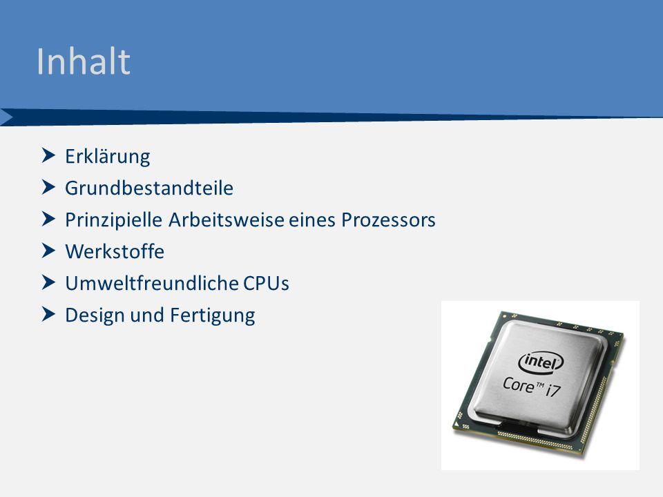 Inhalt  Erklärung  Grundbestandteile  Prinzipielle Arbeitsweise eines Prozessors  Werkstoffe  Umweltfreundliche CPUs  Design und Fertigung