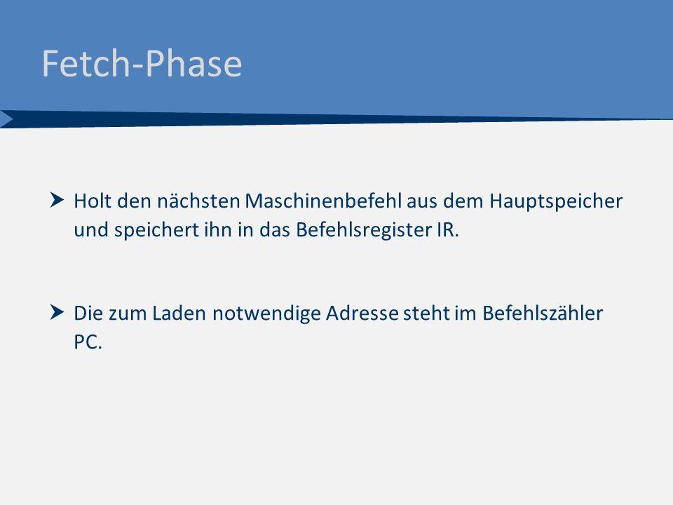Fetch-Phase  Holt den nächsten Maschinenbefehl aus dem Hauptspeicher und speichert ihn in das Befehlsregister IR.  Die zum Laden notwendige Adresse
