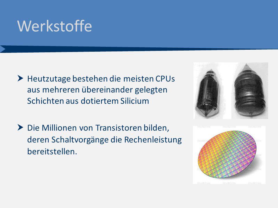 Werkstoffe  Heutzutage bestehen die meisten CPUs aus mehreren übereinander gelegten Schichten aus dotiertem Silicium  Die Millionen von Transistoren bilden, deren Schaltvorgänge die Rechenleistung bereitstellen.