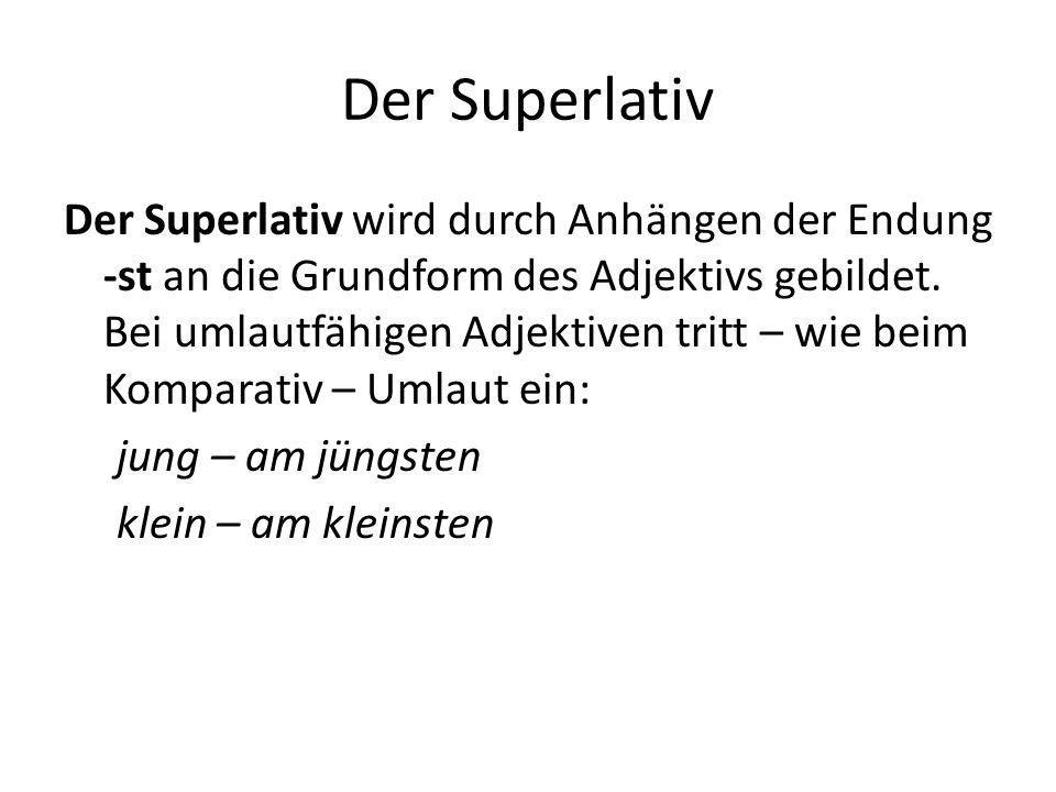 Der Superlativ Der Superlativ wird durch Anhängen der Endung -st an die Grundform des Adjektivs gebildet. Bei umlautfähigen Adjektiven tritt – wie bei