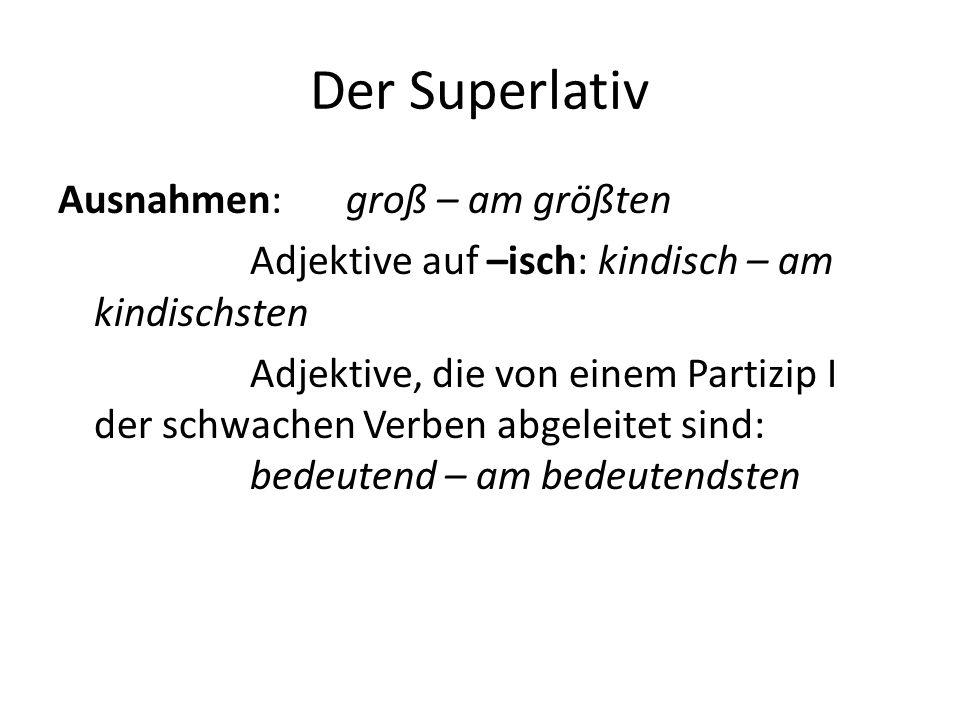 Der Superlativ Ausnahmen: groß – am größten Adjektive auf –isch: kindisch – am kindischsten Adjektive, die von einem Partizip I der schwachen Verben a