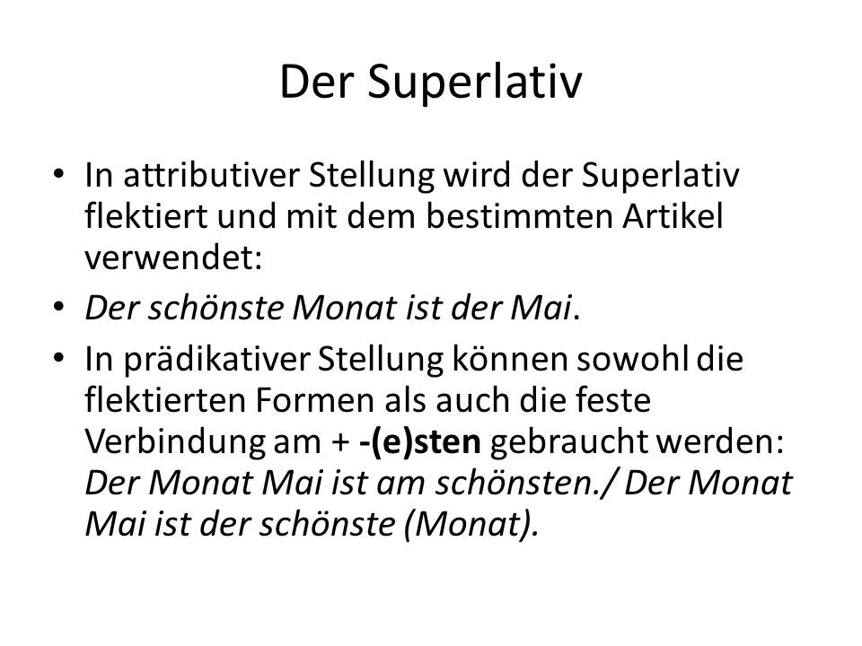 Der Superlativ In attributiver Stellung wird der Superlativ flektiert und mit dem bestimmten Artikel verwendet: Der schönste Monat ist der Mai. In prä