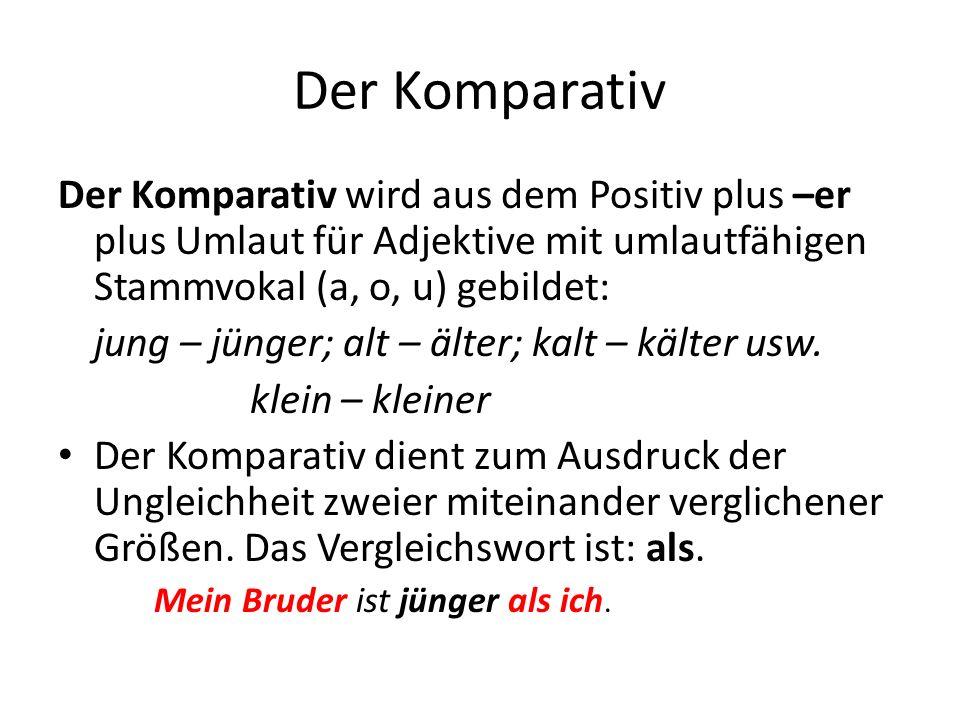 Der Komparativ Der Komparativ wird aus dem Positiv plus –er plus Umlaut für Adjektive mit umlautfähigen Stammvokal (a, o, u) gebildet: jung – jünger;