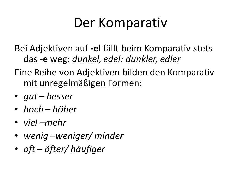 Der Komparativ Bei Adjektiven auf -el fällt beim Komparativ stets das -e weg: dunkel, edel: dunkler, edler Eine Reihe von Adjektiven bilden den Kompar