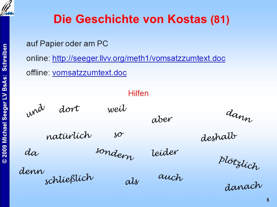 © 2009 Michael Seeger LV BsAs: Schreiben 5 Die Geschichte von Kostas (81) auf Papier oder am PC online: http://seeger.llvv.org/meth1/vomsatzzumtext.dochttp://seeger.llvv.org/meth1/vomsatzzumtext.doc offline: vomsatzzumtext.docvomsatzzumtext.doc Hilfen und dort natürlich schließlich weil so sondern als aber leider denn dann deshalb plötzlich danach auch da