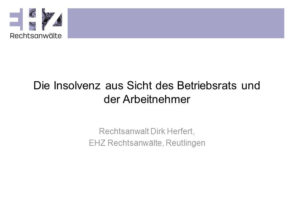Die Insolvenz aus Sicht des Betriebsrats und der Arbeitnehmer Rechtsanwalt Dirk Herfert, EHZ Rechtsanwälte, Reutlingen
