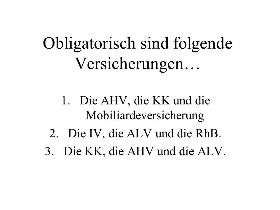 Obligatorisch sind folgende Versicherungen… 1.Die AHV, die KK und die Mobiliardeversicherung 2.Die IV, die ALV und die RhB.