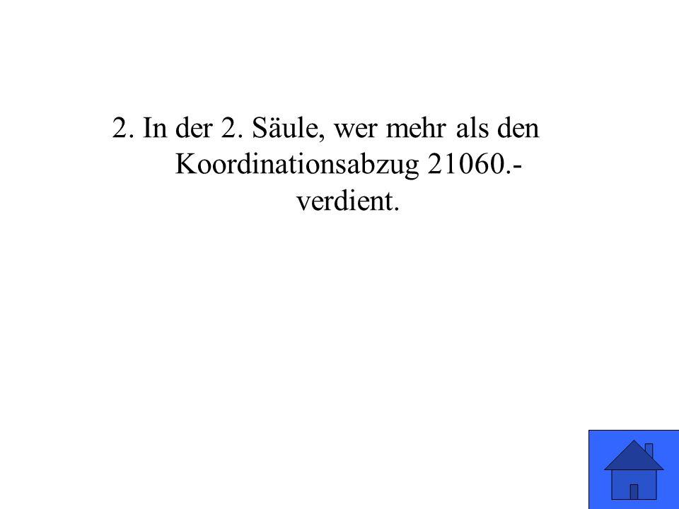 2. In der 2. Säule, wer mehr als den Koordinationsabzug 21060.- verdient.