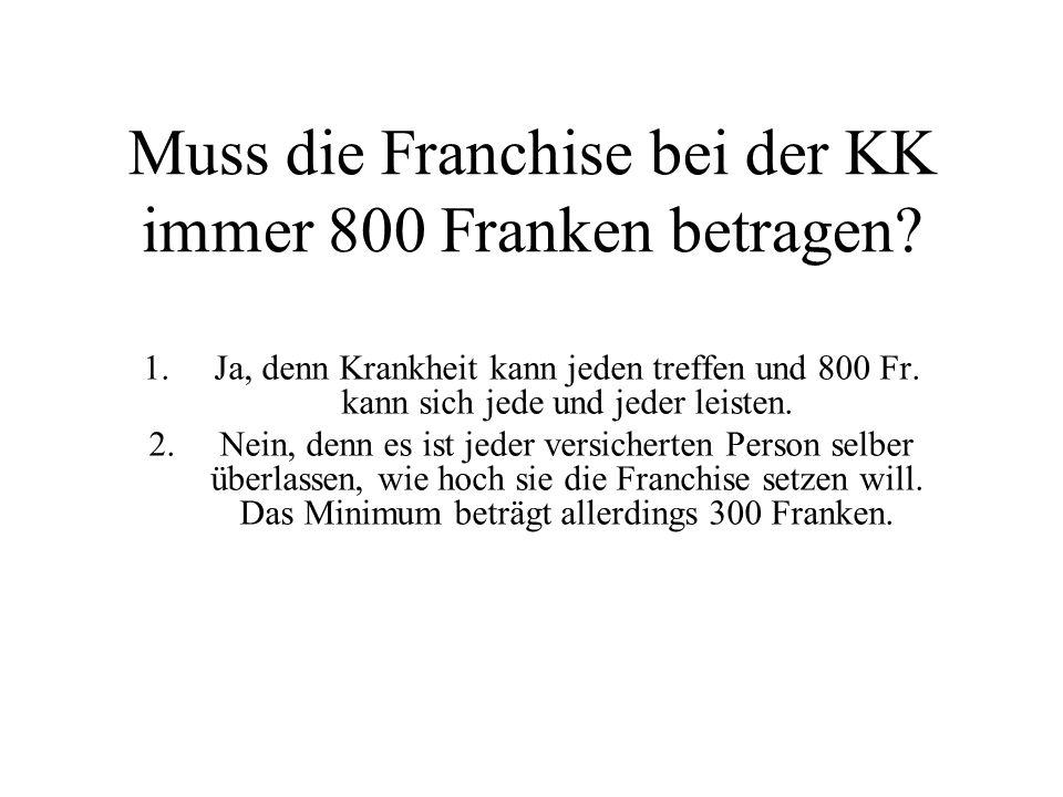 Muss die Franchise bei der KK immer 800 Franken betragen.