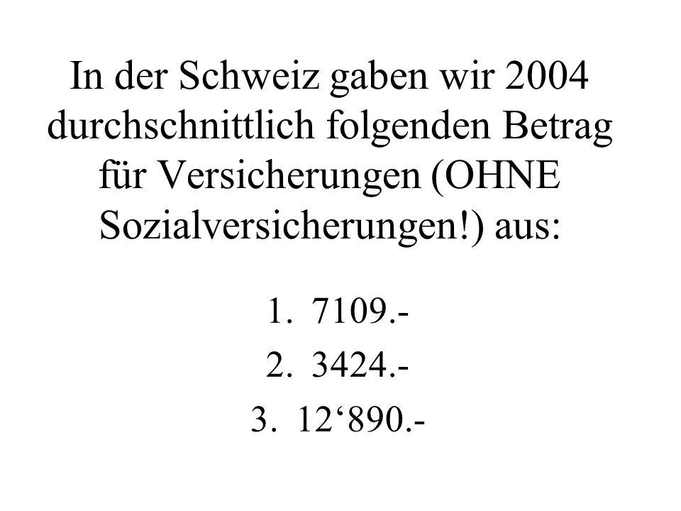 In der Schweiz gaben wir 2004 durchschnittlich folgenden Betrag für Versicherungen (OHNE Sozialversicherungen!) aus: 1.7109.- 2.3424.- 3.12'890.-