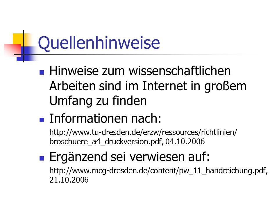 Quellenhinweise Hinweise zum wissenschaftlichen Arbeiten sind im Internet in großem Umfang zu finden Informationen nach: http://www.tu-dresden.de/erzw/ressources/richtlinien/ broschuere_a4_druckversion.pdf, 04.10.2006 Ergänzend sei verwiesen auf: http://www.mcg-dresden.de/content/pw_11_handreichung.pdf, 21.10.2006