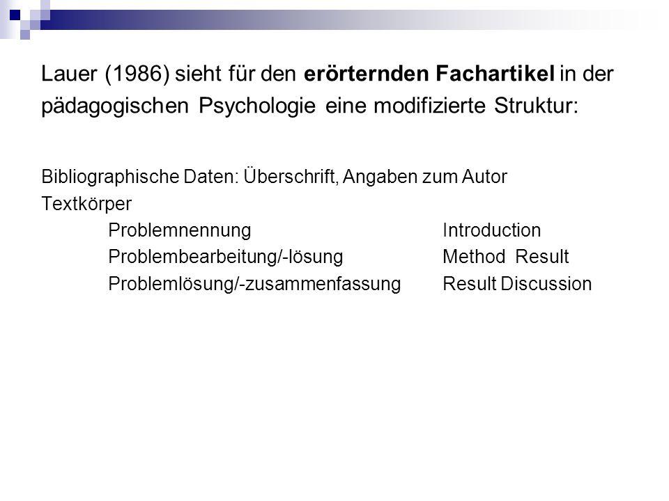 Lauer (1986) sieht für den erörternden Fachartikel in der pädagogischen Psychologie eine modifizierte Struktur: Bibliographische Daten: Überschrift, Angaben zum Autor Textkörper ProblemnennungIntroduction Problembearbeitung/-lösungMethod Result Problemlösung/-zusammenfassungResult Discussion