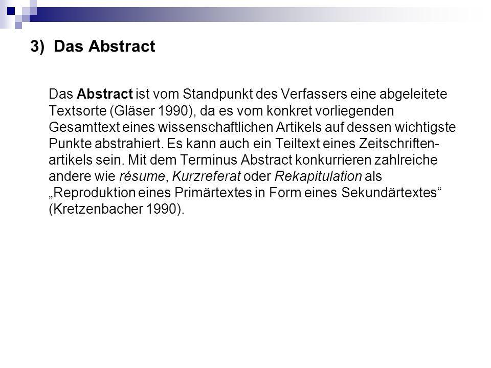 3) Das Abstract Das Abstract ist vom Standpunkt des Verfassers eine abgeleitete Textsorte (Gläser 1990), da es vom konkret vorliegenden Gesamttext ein