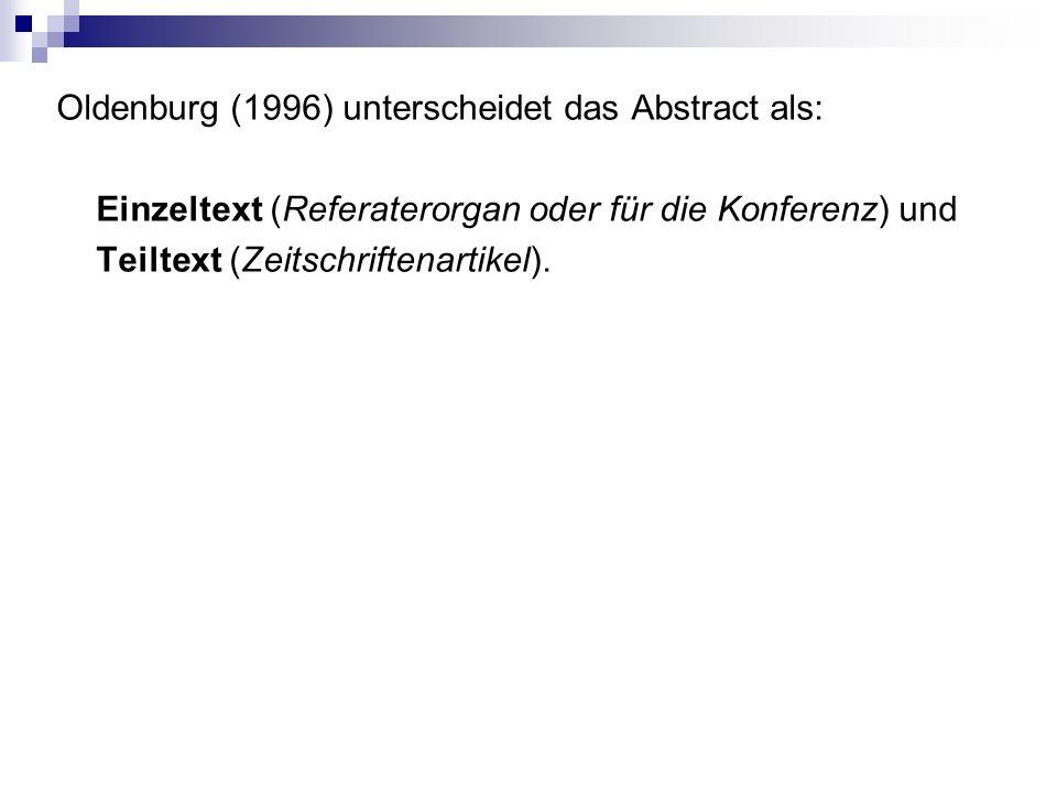 Oldenburg (1996) unterscheidet das Abstract als: Einzeltext (Referaterorgan oder für die Konferenz) und Teiltext (Zeitschriftenartikel).