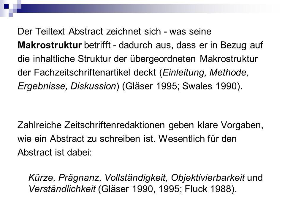 Der Teiltext Abstract zeichnet sich - was seine Makrostruktur betrifft - dadurch aus, dass er in Bezug auf die inhaltliche Struktur der übergeordneten Makrostruktur der Fachzeitschriftenartikel deckt (Einleitung, Methode, Ergebnisse, Diskussion) (Gläser 1995; Swales 1990).
