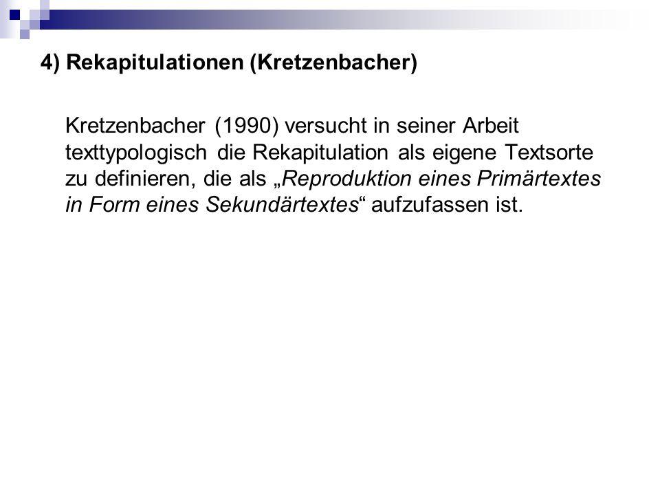 """4) Rekapitulationen (Kretzenbacher) Kretzenbacher (1990) versucht in seiner Arbeit texttypologisch die Rekapitulation als eigene Textsorte zu definieren, die als """"Reproduktion eines Primärtextes in Form eines Sekundärtextes aufzufassen ist."""