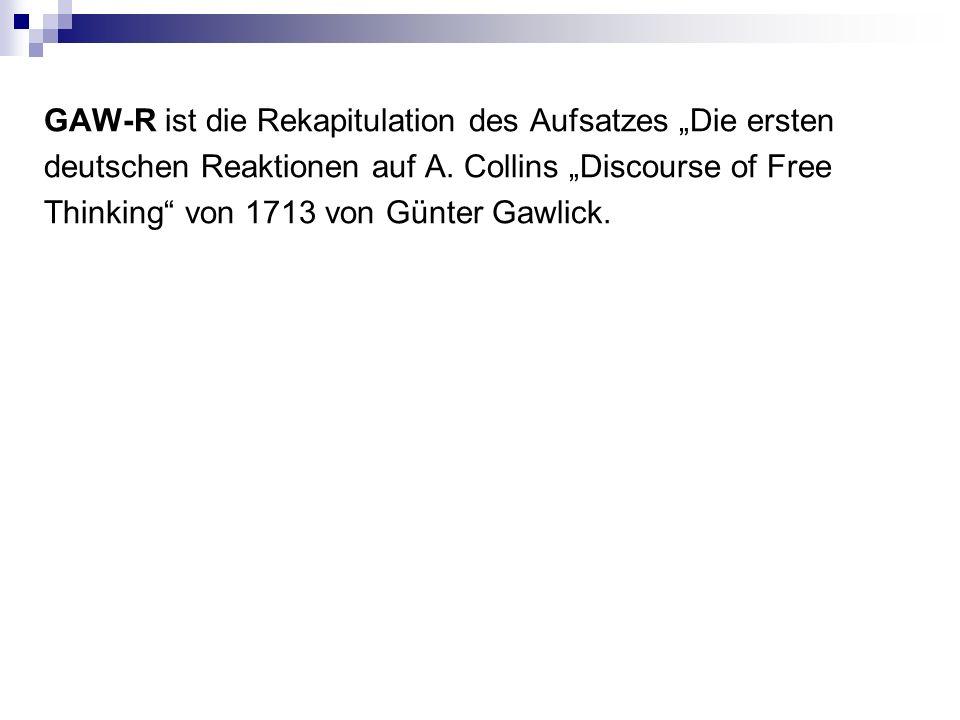 """GAW-R ist die Rekapitulation des Aufsatzes """"Die ersten deutschen Reaktionen auf A. Collins """"Discourse of Free Thinking"""" von 1713 von Günter Gawlick."""