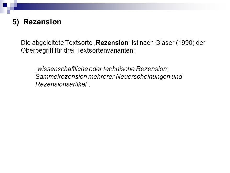 """5) Rezension Die abgeleitete Textsorte """"Rezension ist nach Gläser (1990) der Oberbegriff für drei Textsortenvarianten: """"wissenschaftliche oder technische Rezension; Sammelrezension mehrerer Neuerscheinungen und Rezensionsartikel ."""