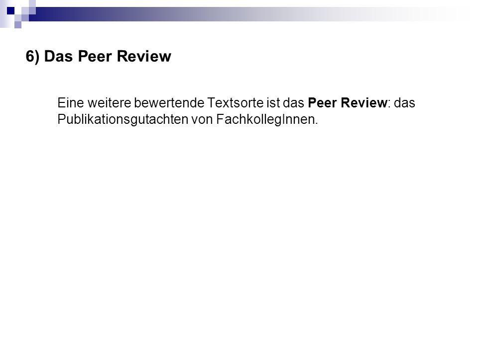 6) Das Peer Review Eine weitere bewertende Textsorte ist das Peer Review: das Publikationsgutachten von FachkollegInnen.