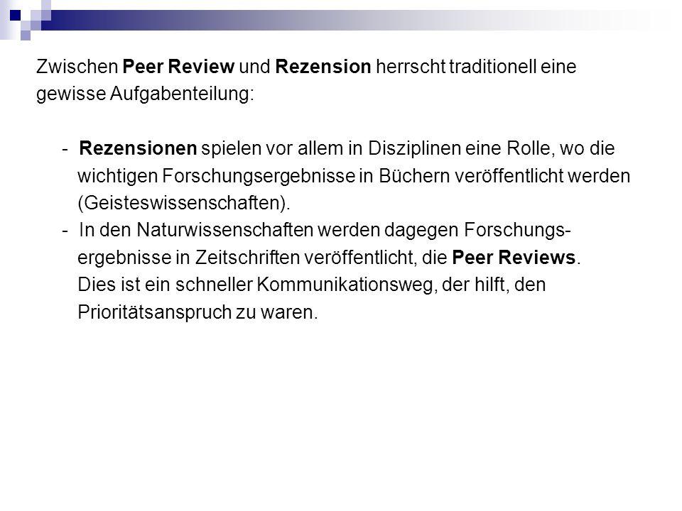Zwischen Peer Review und Rezension herrscht traditionell eine gewisse Aufgabenteilung: - Rezensionen spielen vor allem in Disziplinen eine Rolle, wo die wichtigen Forschungsergebnisse in Büchern veröffentlicht werden (Geisteswissenschaften).