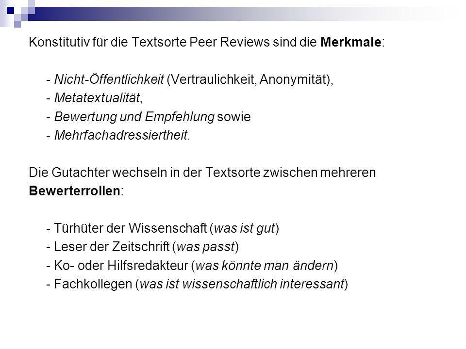 Konstitutiv für die Textsorte Peer Reviews sind die Merkmale: - Nicht-Öffentlichkeit (Vertraulichkeit, Anonymität), - Metatextualität, - Bewertung und Empfehlung sowie - Mehrfachadressiertheit.
