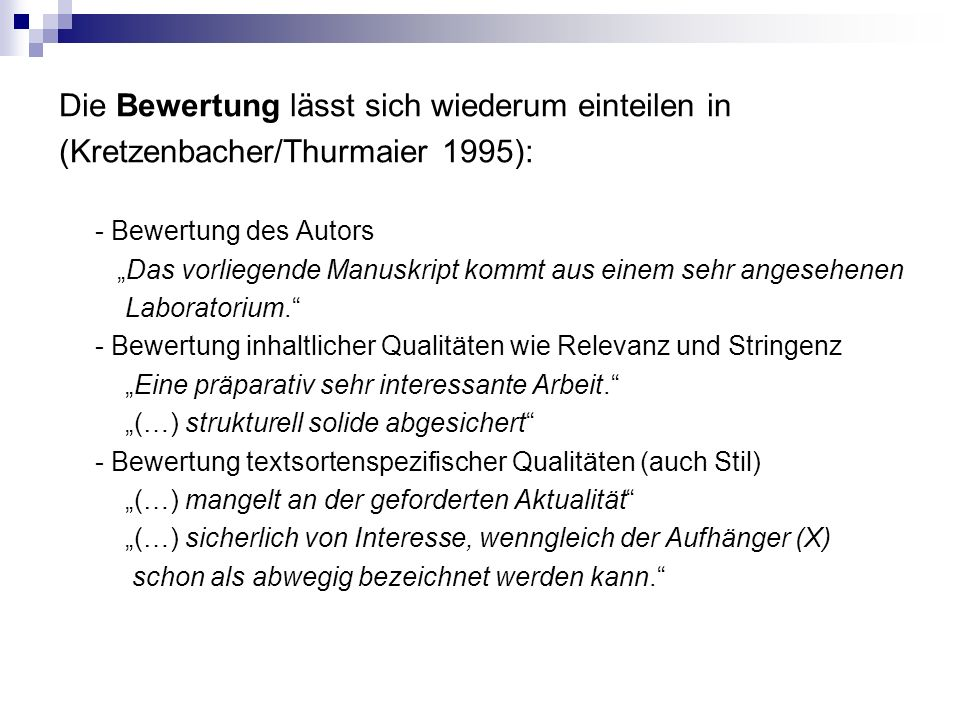 """Die Bewertung lässt sich wiederum einteilen in (Kretzenbacher/Thurmaier 1995): - Bewertung des Autors """"Das vorliegende Manuskript kommt aus einem sehr angesehenen Laboratorium. - Bewertung inhaltlicher Qualitäten wie Relevanz und Stringenz """"Eine präparativ sehr interessante Arbeit. """"(…) strukturell solide abgesichert - Bewertung textsortenspezifischer Qualitäten (auch Stil) """"(…) mangelt an der geforderten Aktualität """"(…) sicherlich von Interesse, wenngleich der Aufhänger (X) schon als abwegig bezeichnet werden kann."""