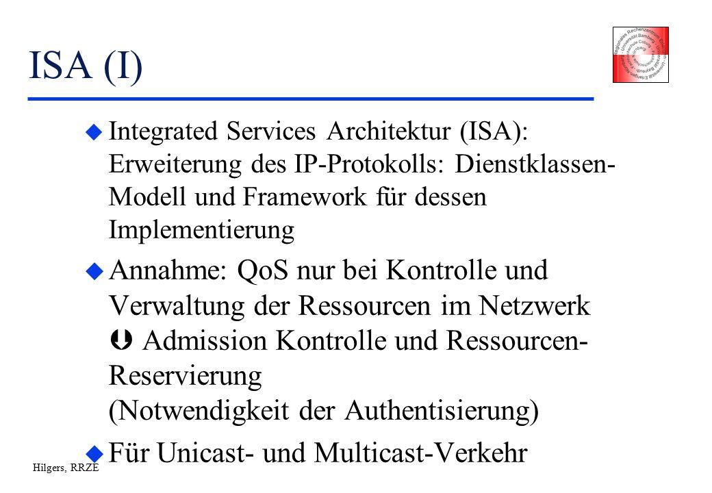 Hilgers, RRZE ISA (I) u Integrated Services Architektur (ISA): Erweiterung des IP-Protokolls: Dienstklassen- Modell und Framework für dessen Implementierung u Annahme: QoS nur bei Kontrolle und Verwaltung der Ressourcen im Netzwerk  Admission Kontrolle und Ressourcen- Reservierung (Notwendigkeit der Authentisierung) u Für Unicast- und Multicast-Verkehr