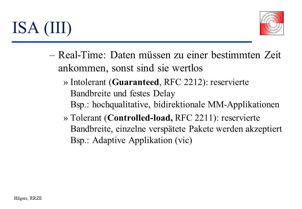 Hilgers, RRZE ISA (III) –Real-Time: Daten müssen zu einer bestimmten Zeit ankommen, sonst sind sie wertlos »Intolerant (Guaranteed, RFC 2212): reservierte Bandbreite und festes Delay Bsp.: hochqualitative, bidirektionale MM-Applikationen »Tolerant (Controlled-load, RFC 2211): reservierte Bandbreite, einzelne verspätete Pakete werden akzeptiert Bsp.: Adaptive Applikation (vic)
