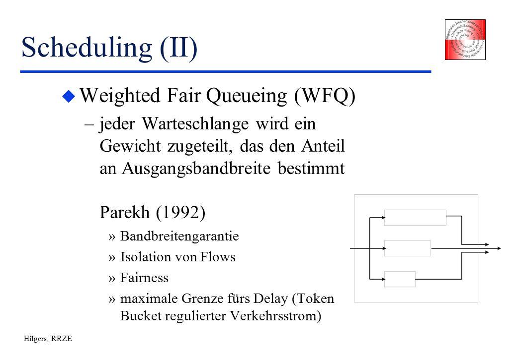 Hilgers, RRZE Scheduling (II) u Weighted Fair Queueing (WFQ) –jeder Warteschlange wird ein Gewicht zugeteilt, das den Anteil an Ausgangsbandbreite bestimmt Parekh (1992) »Bandbreitengarantie »Isolation von Flows »Fairness »maximale Grenze fürs Delay (Token Bucket regulierter Verkehrsstrom)