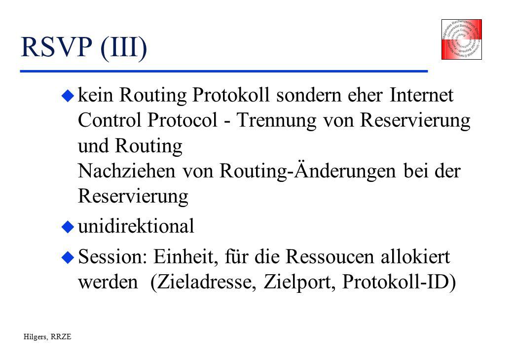 Hilgers, RRZE RSVP (III) u kein Routing Protokoll sondern eher Internet Control Protocol - Trennung von Reservierung und Routing Nachziehen von Routing-Änderungen bei der Reservierung u unidirektional u Session: Einheit, für die Ressoucen allokiert werden (Zieladresse, Zielport, Protokoll-ID)