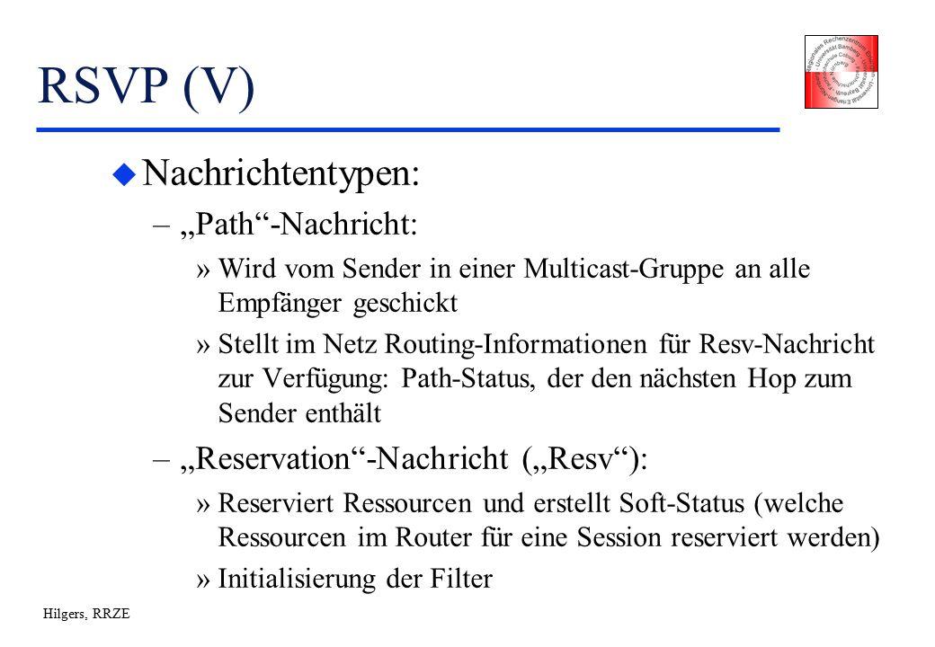 """Hilgers, RRZE RSVP (V) u Nachrichtentypen: –""""Path -Nachricht: »Wird vom Sender in einer Multicast-Gruppe an alle Empfänger geschickt »Stellt im Netz Routing-Informationen für Resv-Nachricht zur Verfügung: Path-Status, der den nächsten Hop zum Sender enthält –""""Reservation -Nachricht (""""Resv ): »Reserviert Ressourcen und erstellt Soft-Status (welche Ressourcen im Router für eine Session reserviert werden) »Initialisierung der Filter"""