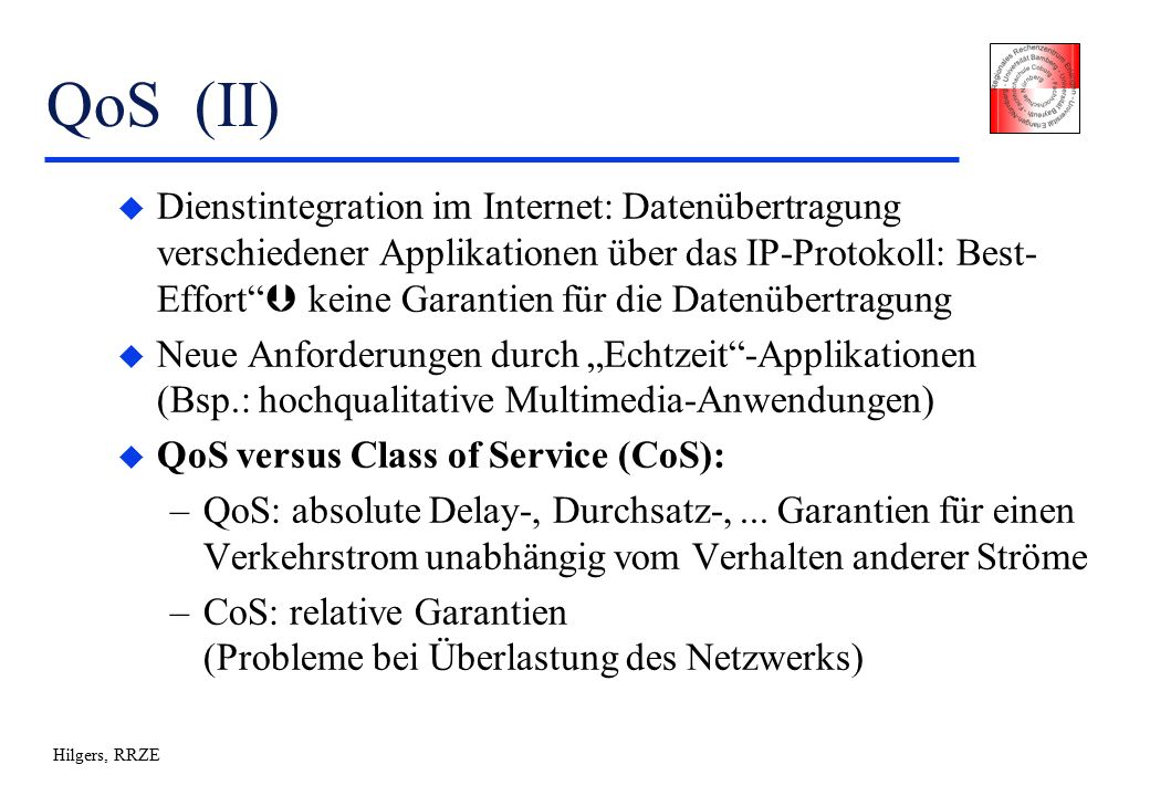 """Hilgers, RRZE QoS (II) u Dienstintegration im Internet: Datenübertragung verschiedener Applikationen über das IP-Protokoll: Best- Effort  keine Garantien für die Datenübertragung u Neue Anforderungen durch """"Echtzeit -Applikationen (Bsp.: hochqualitative Multimedia-Anwendungen) u QoS versus Class of Service (CoS): –QoS: absolute Delay-, Durchsatz-,..."""