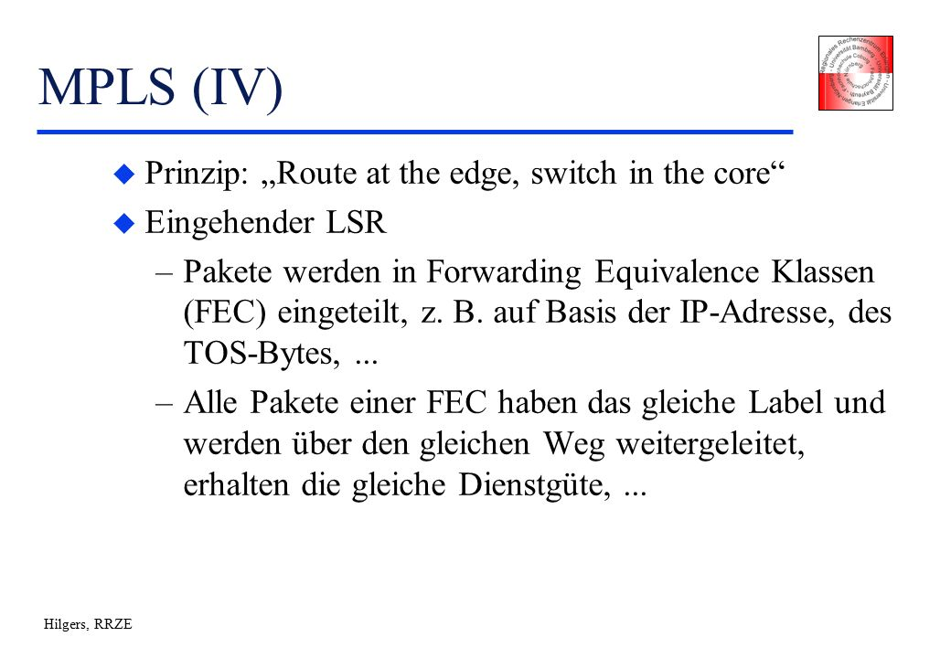 "Hilgers, RRZE MPLS (IV) u Prinzip: ""Route at the edge, switch in the core u Eingehender LSR –Pakete werden in Forwarding Equivalence Klassen (FEC) eingeteilt, z."