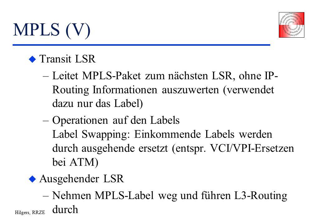 Hilgers, RRZE MPLS (V) u Transit LSR –Leitet MPLS-Paket zum nächsten LSR, ohne IP- Routing Informationen auszuwerten (verwendet dazu nur das Label) –Operationen auf den Labels Label Swapping: Einkommende Labels werden durch ausgehende ersetzt (entspr.
