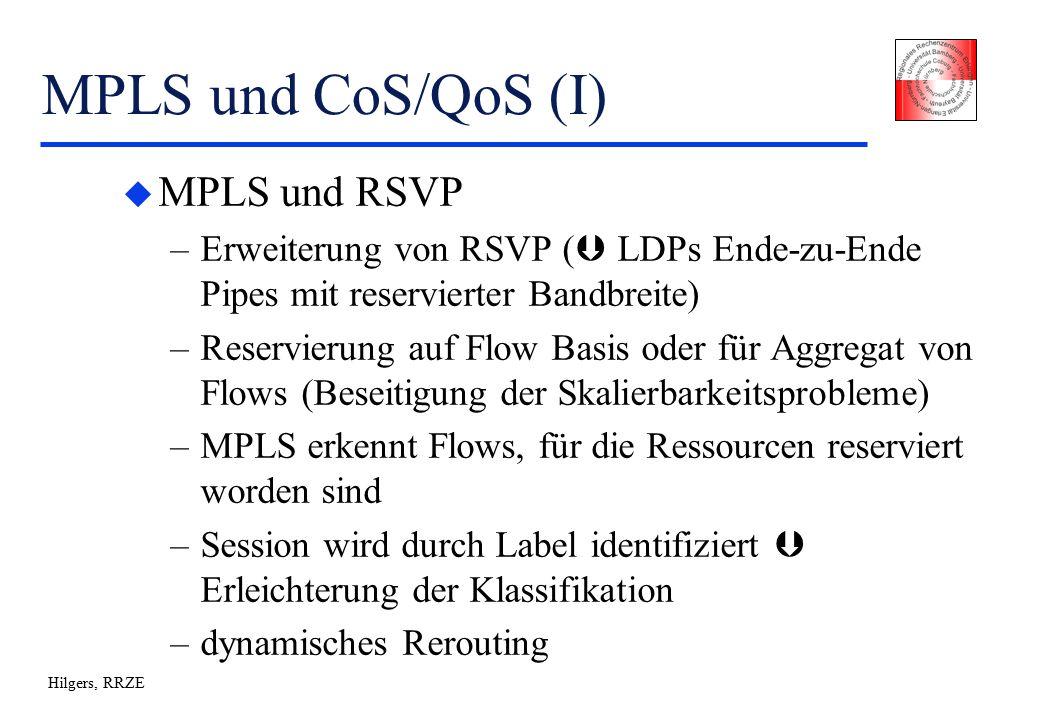 Hilgers, RRZE MPLS und CoS/QoS (I) u MPLS und RSVP –Erweiterung von RSVP (  LDPs Ende-zu-Ende Pipes mit reservierter Bandbreite) –Reservierung auf Flow Basis oder für Aggregat von Flows (Beseitigung der Skalierbarkeitsprobleme) –MPLS erkennt Flows, für die Ressourcen reserviert worden sind –Session wird durch Label identifiziert  Erleichterung der Klassifikation –dynamisches Rerouting