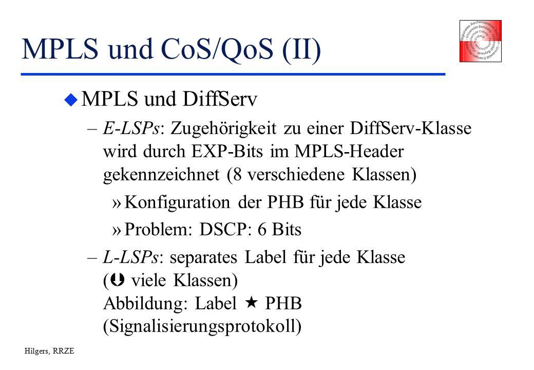 Hilgers, RRZE MPLS und CoS/QoS (II) u MPLS und DiffServ –E-LSPs: Zugehörigkeit zu einer DiffServ-Klasse wird durch EXP-Bits im MPLS-Header gekennzeichnet (8 verschiedene Klassen) »Konfiguration der PHB für jede Klasse »Problem: DSCP: 6 Bits –L-LSPs: separates Label für jede Klasse (  viele Klassen) Abbildung: Label  PHB (Signalisierungsprotokoll)