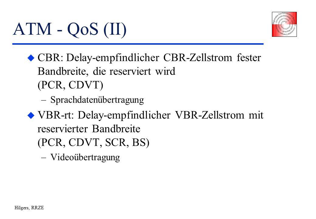 Hilgers, RRZE ATM - QoS (II) u CBR: Delay-empfindlicher CBR-Zellstrom fester Bandbreite, die reserviert wird (PCR, CDVT) –Sprachdatenübertragung u VBR-rt: Delay-empfindlicher VBR-Zellstrom mit reservierter Bandbreite (PCR, CDVT, SCR, BS) –Videoübertragung