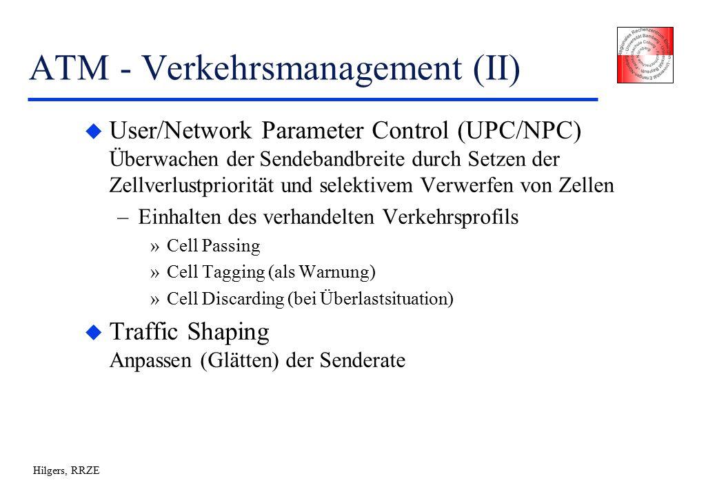 Hilgers, RRZE ATM - Verkehrsmanagement (II) u User/Network Parameter Control (UPC/NPC) Überwachen der Sendebandbreite durch Setzen der Zellverlustpriorität und selektivem Verwerfen von Zellen –Einhalten des verhandelten Verkehrsprofils »Cell Passing »Cell Tagging (als Warnung) »Cell Discarding (bei Überlastsituation) u Traffic Shaping Anpassen (Glätten) der Senderate