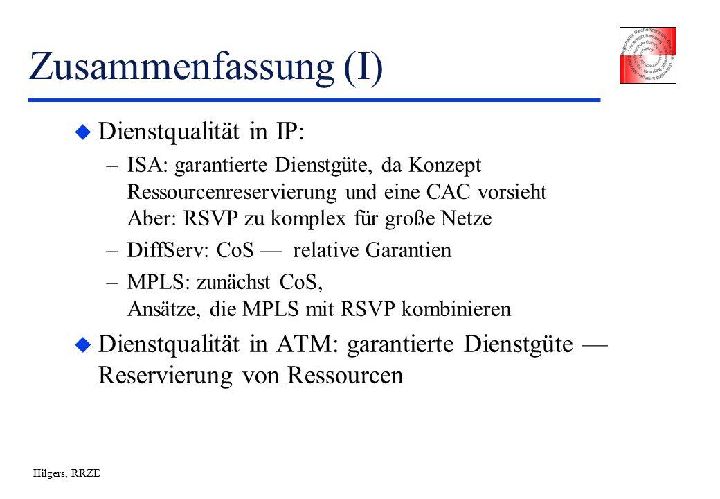 Hilgers, RRZE Zusammenfassung (I) u Dienstqualität in IP: –ISA: garantierte Dienstgüte, da Konzept Ressourcenreservierung und eine CAC vorsieht Aber: RSVP zu komplex für große Netze –DiffServ: CoS — relative Garantien –MPLS: zunächst CoS, Ansätze, die MPLS mit RSVP kombinieren u Dienstqualität in ATM: garantierte Dienstgüte — Reservierung von Ressourcen