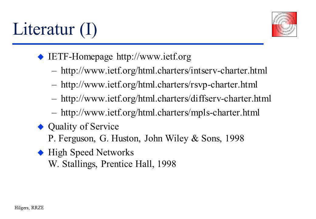 Hilgers, RRZE Literatur (I) u IETF-Homepage http://www.ietf.org –http://www.ietf.org/html.charters/intserv-charter.html –http://www.ietf.org/html.charters/rsvp-charter.html –http://www.ietf.org/html.charters/diffserv-charter.html –http://www.ietf.org/html.charters/mpls-charter.html u Quality of Service P.