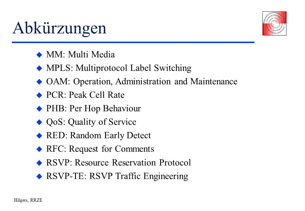 Hilgers, RRZE Abkürzungen u MM: Multi Media u MPLS: Multiprotocol Label Switching u OAM: Operation, Administration and Maintenance u PCR: Peak Cell Rate u PHB: Per Hop Behaviour u QoS: Quality of Service u RED: Random Early Detect u RFC: Request for Comments u RSVP: Resource Reservation Protocol u RSVP-TE: RSVP Traffic Engineering