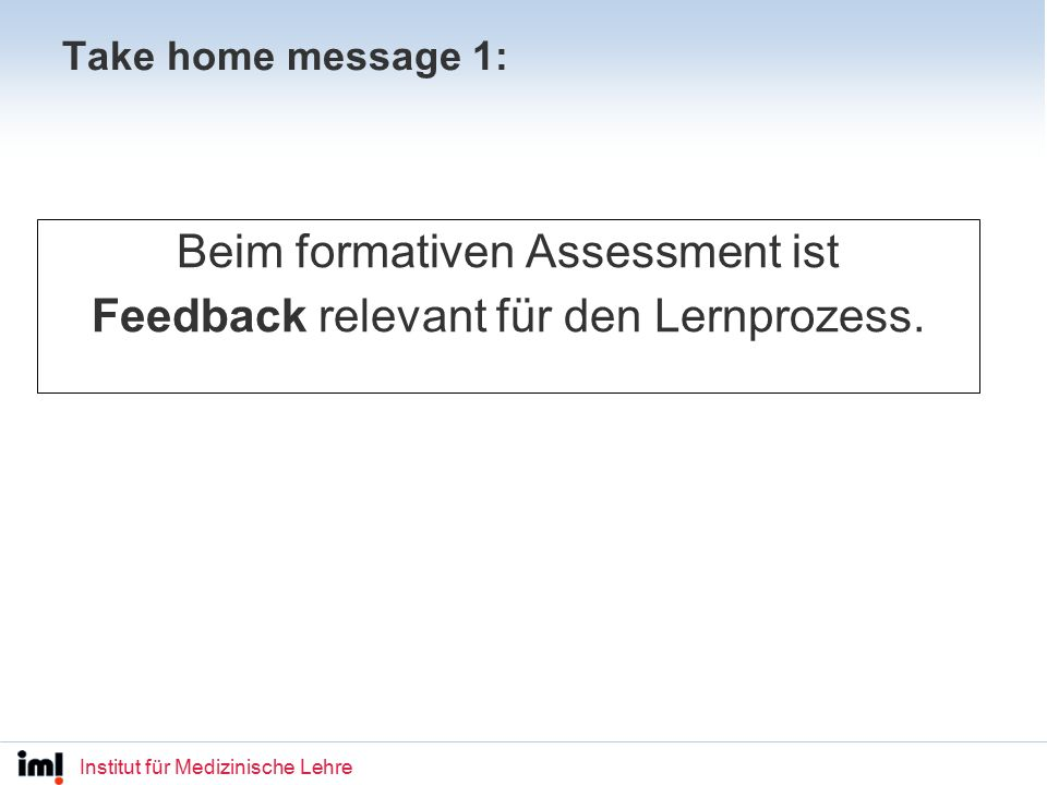 Institut für Medizinische Lehre Formative Assessment in Education: Recommendation: Use a wider range of assessment tasks (other than multiple choice tests, questions requiring short answers and essay questions[…]); for example, portfolios and performance-based assessment […]