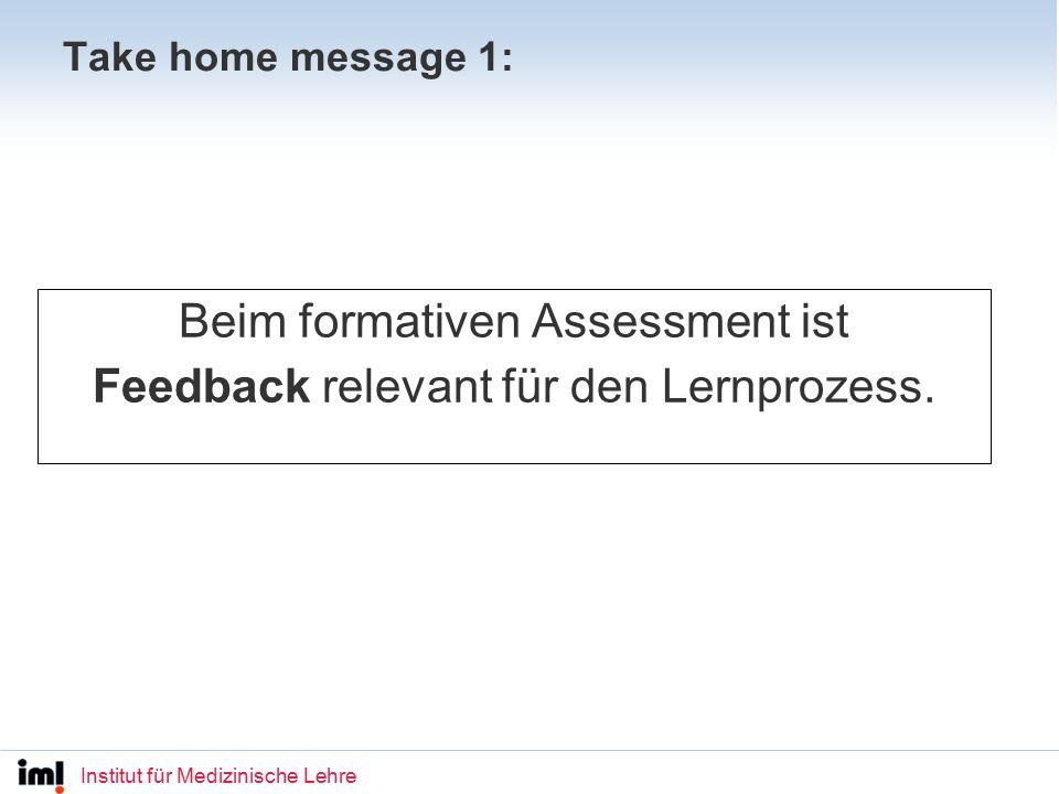 Institut für Medizinische Lehre Take home message 1: Beim formativen Assessment ist Feedback relevant für den Lernprozess.