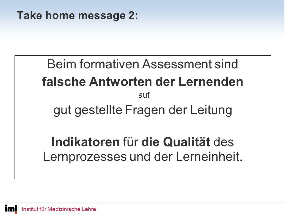 Institut für Medizinische Lehre Take home message 2: Beim formativen Assessment sind falsche Antworten der Lernenden auf gut gestellte Fragen der Leitung Indikatoren für die Qualität des Lernprozesses und der Lerneinheit.